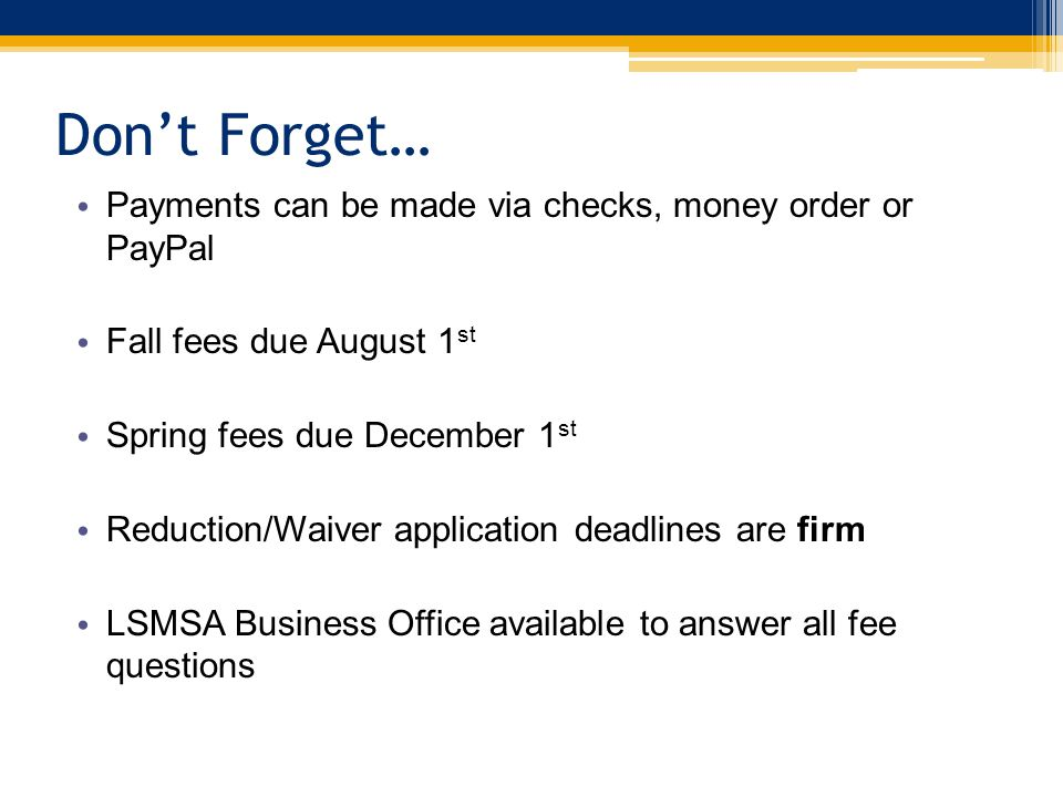 Don't Forget… Payments can be made via checks, money order or PayPal Fall fees due August 1 st Spring fees due December 1 st Reduction/Waiver application deadlines are firm LSMSA Business Office available to answer all fee questions
