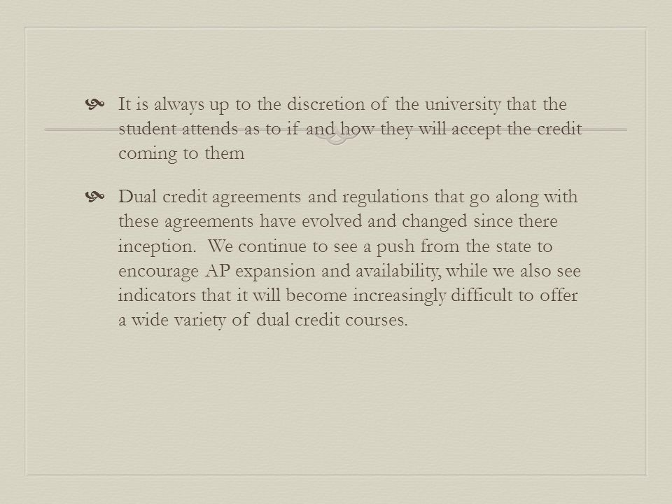  It is always up to the discretion of the university that the student attends as to if and how they will accept the credit coming to them  Dual credit agreements and regulations that go along with these agreements have evolved and changed since there inception.
