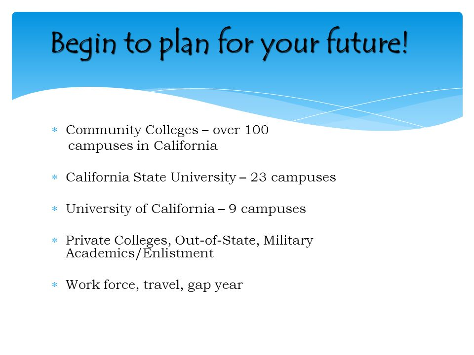  Community Colleges – over 100 campuses in California  California State University – 23 campuses  University of California – 9 campuses  Private Colleges, Out-of-State, Military Academics/Enlistment  Work force, travel, gap year Begin to plan for your future!