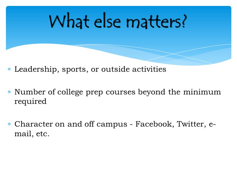  Leadership, sports, or outside activities  Number of college prep courses beyond the minimum required  Character on and off campus - Facebook, Twitter, e- mail, etc.