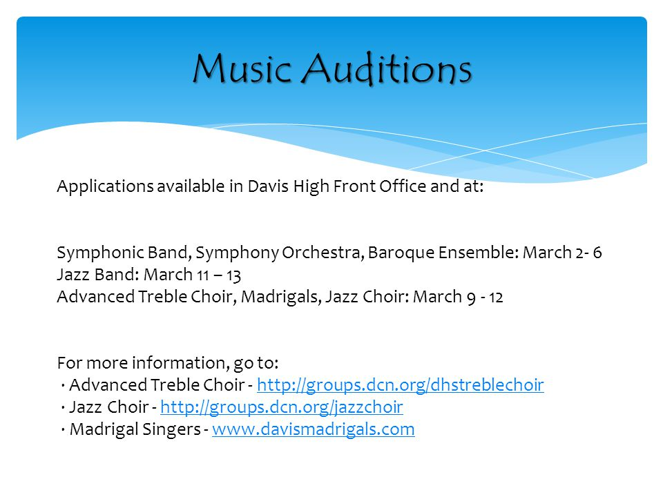Music Auditions Applications available in Davis High Front Office and at: Symphonic Band, Symphony Orchestra, Baroque Ensemble: March 2- 6 Jazz Band: March 11 – 13 Advanced Treble Choir, Madrigals, Jazz Choir: March 9 - 12 For more information, go to: · Advanced Treble Choir - http://groups.dcn.org/dhstreblechoir · Jazz Choir - http://groups.dcn.org/jazzchoir · Madrigal Singers - www.davismadrigals.comhttp://groups.dcn.org/dhstreblechoirhttp://groups.dcn.org/jazzchoirwww.davismadrigals.com