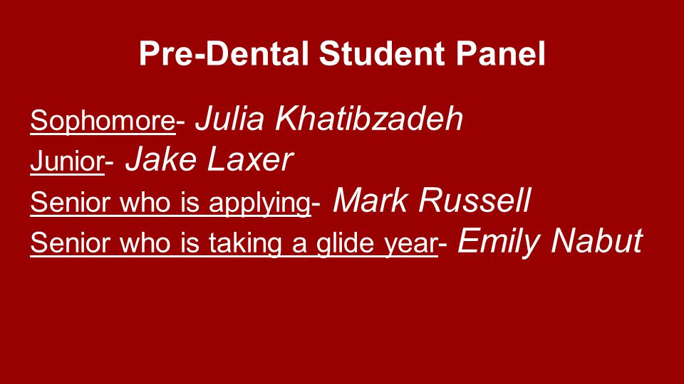 Pre-Dental Student Panel Sophomore- Julia Khatibzadeh Junior- Jake Laxer Senior who is applying- Mark Russell Senior who is taking a glide year- Emily Nabut
