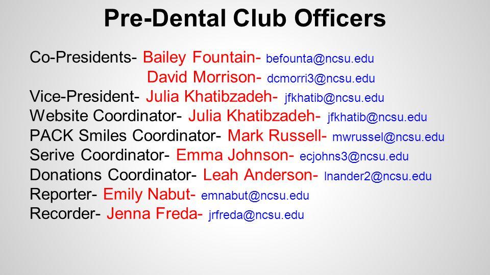 Pre-Dental Club Officers Co-Presidents- Bailey Fountain- befounta@ncsu.edu David Morrison- dcmorri3@ncsu.edu Vice-President- Julia Khatibzadeh- jfkhatib@ncsu.edu Website Coordinator- Julia Khatibzadeh- jfkhatib@ncsu.edu PACK Smiles Coordinator- Mark Russell- mwrussel@ncsu.edu Serive Coordinator- Emma Johnson- ecjohns3@ncsu.edu Donations Coordinator- Leah Anderson- lnander2@ncsu.edu Reporter- Emily Nabut- emnabut@ncsu.edu Recorder- Jenna Freda- jrfreda@ncsu.edu