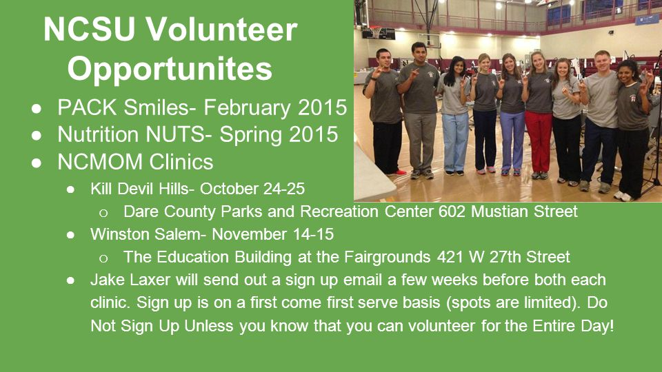 NCSU Volunteer Opportunites ●PACK Smiles- February 2015 ●Nutrition NUTS- Spring 2015 ●NCMOM Clinics ●Kill Devil Hills- October 24-25 o Dare County Parks and Recreation Center 602 Mustian Street ●Winston Salem- November 14-15 o The Education Building at the Fairgrounds 421 W 27th Street ●Jake Laxer will send out a sign up email a few weeks before both each clinic.