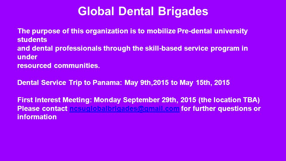 Global Dental Brigades The purpose of this organization is to mobilize Pre-dental university students and dental professionals through the skill-based service program in under resourced communities.