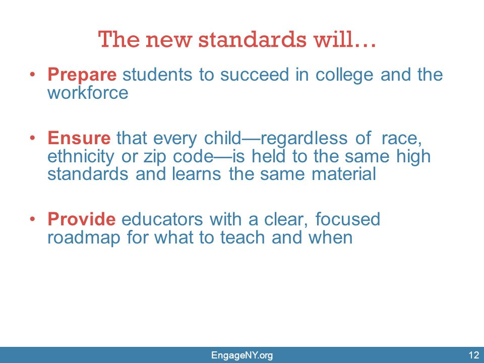 The new standards will… Prepare students to succeed in college and the workforce Ensure that every child—regardless of race, ethnicity or zip code—is