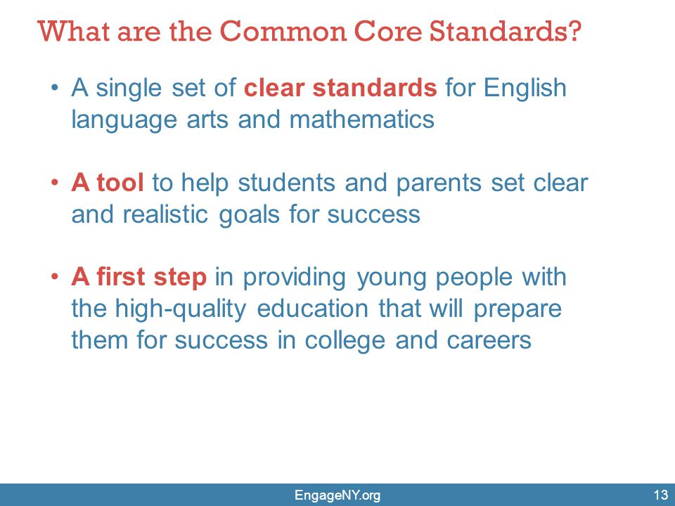 EngageNY.org13 What are the Common Core Standards? A single set of clear standards for English language arts and mathematics A tool to help students a