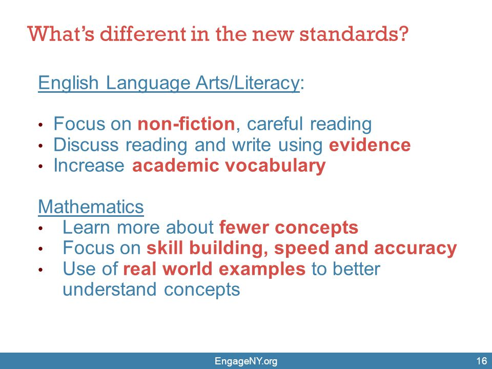 EngageNY.org16 What's different in the new standards? English Language Arts/Literacy: Focus on non-fiction, careful reading Discuss reading and write