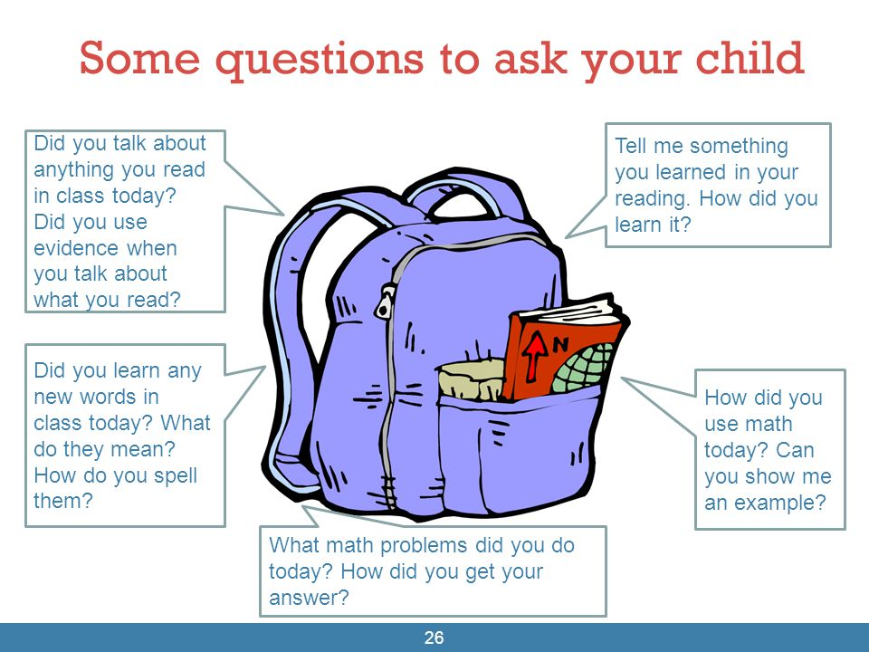 Some questions to ask your child 26 Did you talk about anything you read in class today? Did you use evidence when you talk about what you read? Did y