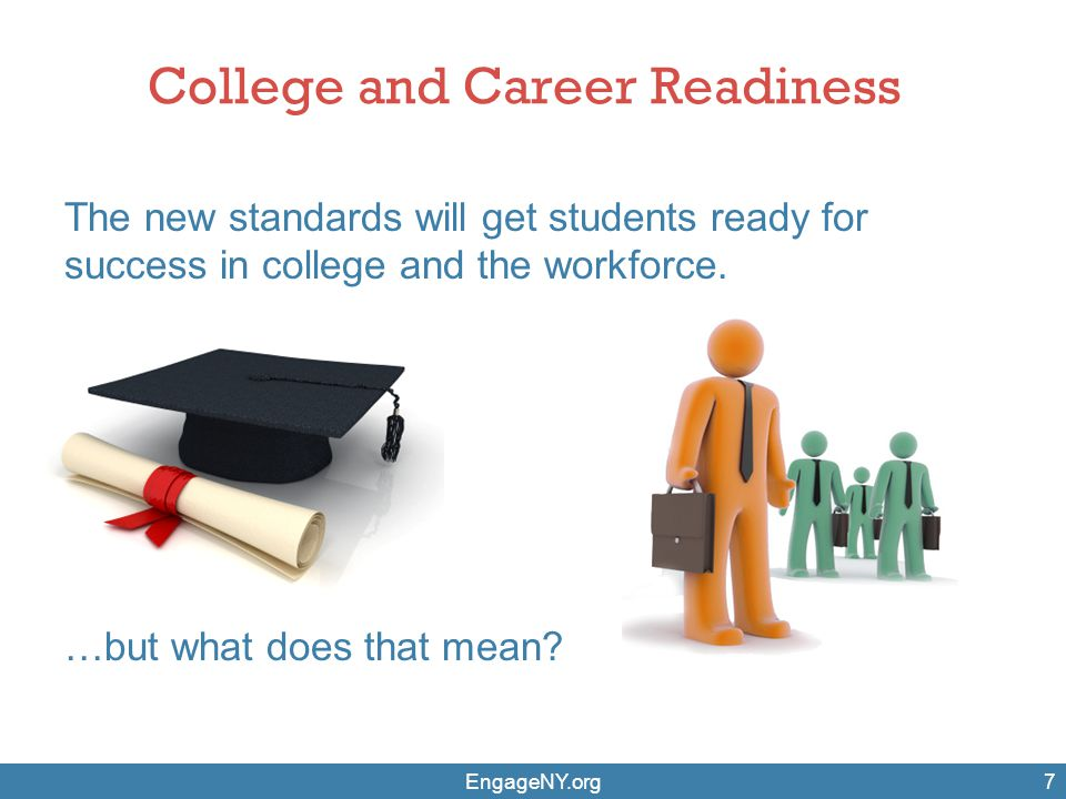 College and Career Readiness The new standards will get students ready for success in college and the workforce. EngageNY.org7 …but what does that mea