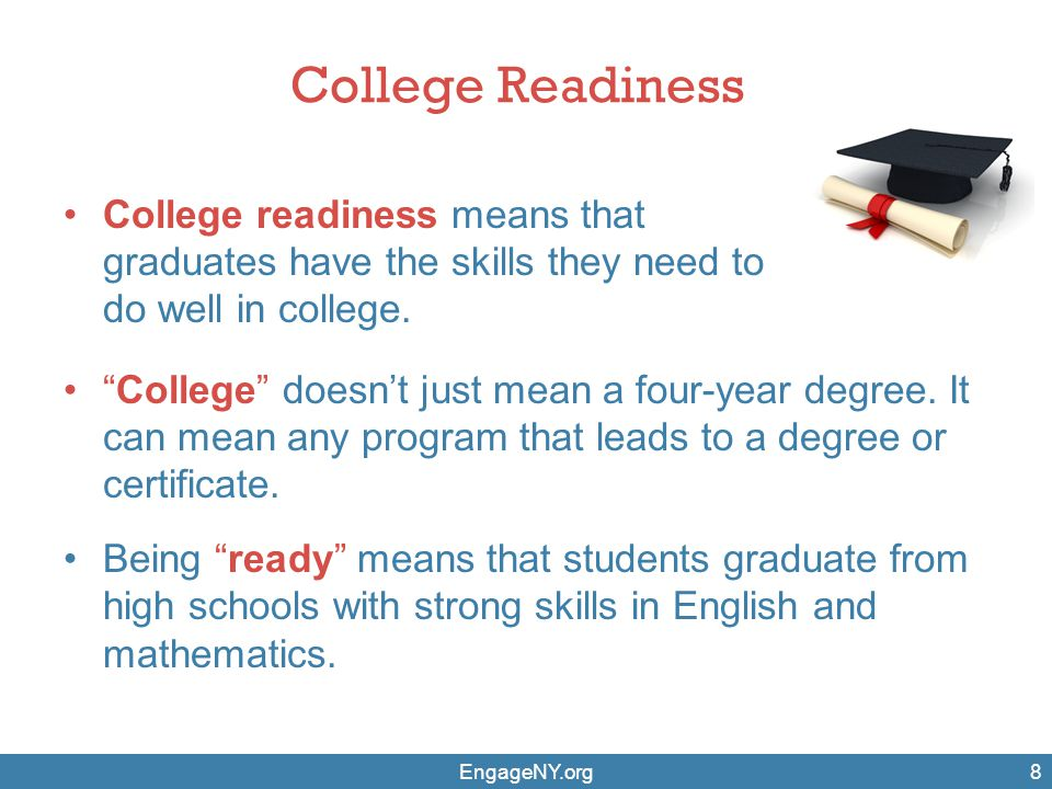 "College Readiness College readiness means that graduates have the skills they need to do well in college. EngageNY.org8 ""College"" doesn't just mean a"