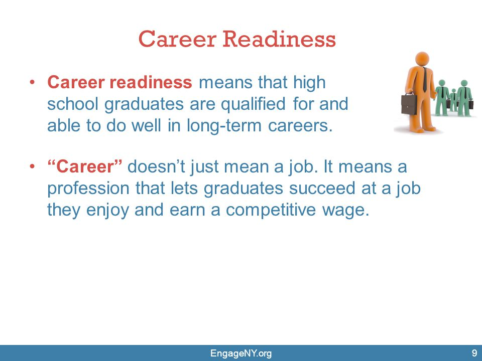 "Career Readiness Career readiness means that high school graduates are qualified for and able to do well in long-term careers. EngageNY.org9 ""Career"""