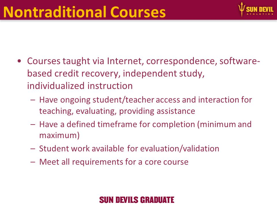Nontraditional Courses Courses taught via Internet, correspondence, software- based credit recovery, independent study, individualized instruction –Have ongoing student/teacher access and interaction for teaching, evaluating, providing assistance –Have a defined timeframe for completion (minimum and maximum) –Student work available for evaluation/validation –Meet all requirements for a core course
