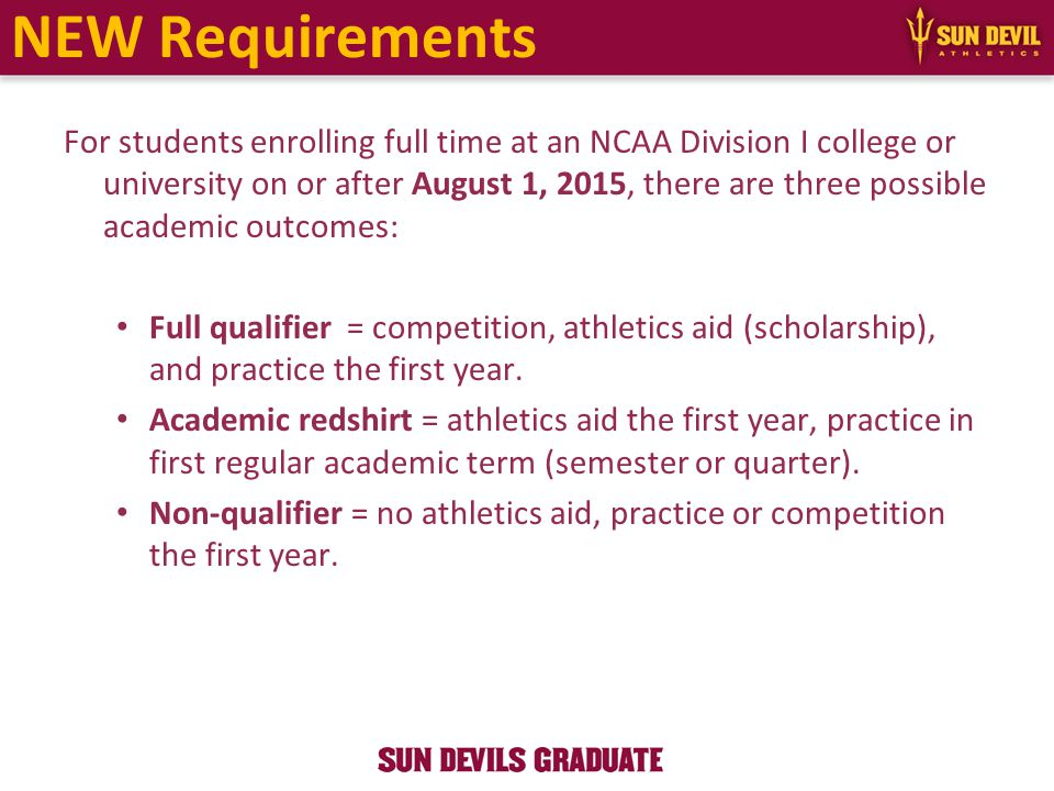 NEW Requirements For students enrolling full time at an NCAA Division I college or university on or after August 1, 2015, there are three possible academic outcomes: Full qualifier = competition, athletics aid (scholarship), and practice the first year.