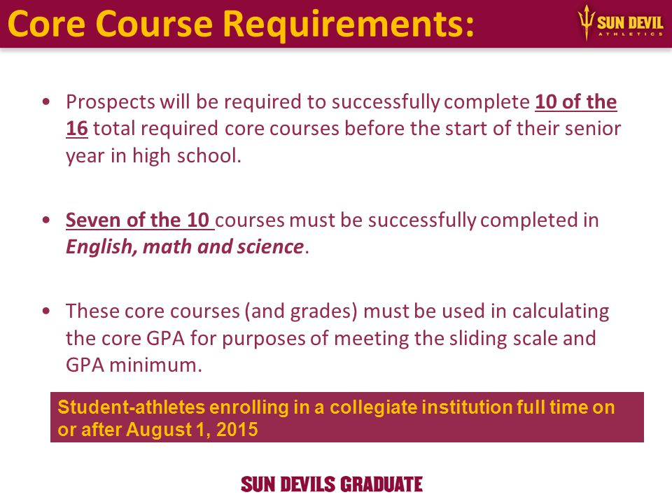 Core Course Requirements: Prospects will be required to successfully complete 10 of the 16 total required core courses before the start of their senior year in high school.