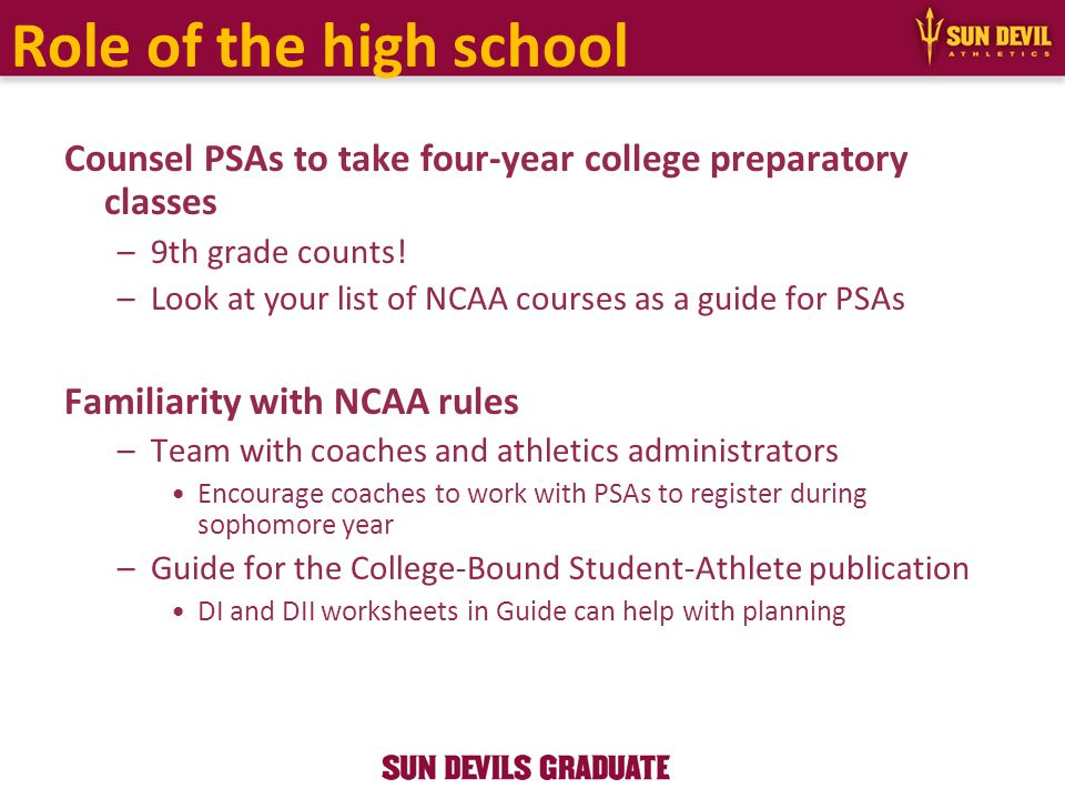 Role of the high school Counsel PSAs to take four-year college preparatory classes –9th grade counts! –Look at your list of NCAA courses as a guide fo