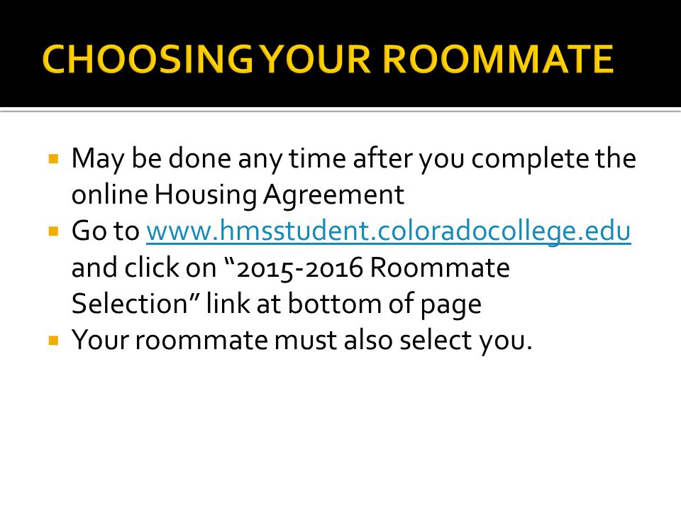  May be done any time after you complete the online Housing Agreement  Go to www.hmsstudent.coloradocollege.edu and click on 2015-2016 Roommate Selection link at bottom of pagewww.hmsstudent.coloradocollege.edu  Your roommate must also select you.