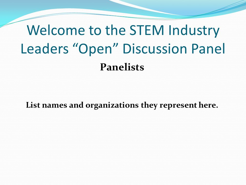 Welcome to the STEM Industry Leaders Open Discussion Panel Panelists List names and organizations they represent here.