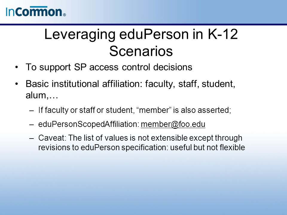 Leveraging eduPerson in K-12 Scenarios To support SP access control decisions Basic institutional affiliation: faculty, staff, student, alum,… –If faculty or staff or student, member is also asserted; –eduPersonScopedAffiliation: member@foo.edumember@foo.edu –Caveat: The list of values is not extensible except through revisions to eduPerson specification: useful but not flexible