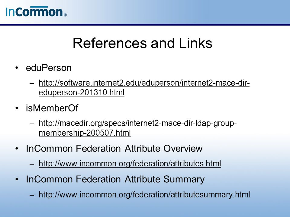 References and Links eduPerson –http://software.internet2.edu/eduperson/internet2-mace-dir- eduperson-201310.htmlhttp://software.internet2.edu/eduperson/internet2-mace-dir- eduperson-201310.html isMemberOf –http://macedir.org/specs/internet2-mace-dir-ldap-group- membership-200507.htmlhttp://macedir.org/specs/internet2-mace-dir-ldap-group- membership-200507.html InCommon Federation Attribute Overview –http://www.incommon.org/federation/attributes.htmlhttp://www.incommon.org/federation/attributes.html InCommon Federation Attribute Summary –http://www.incommon.org/federation/attributesummary.html