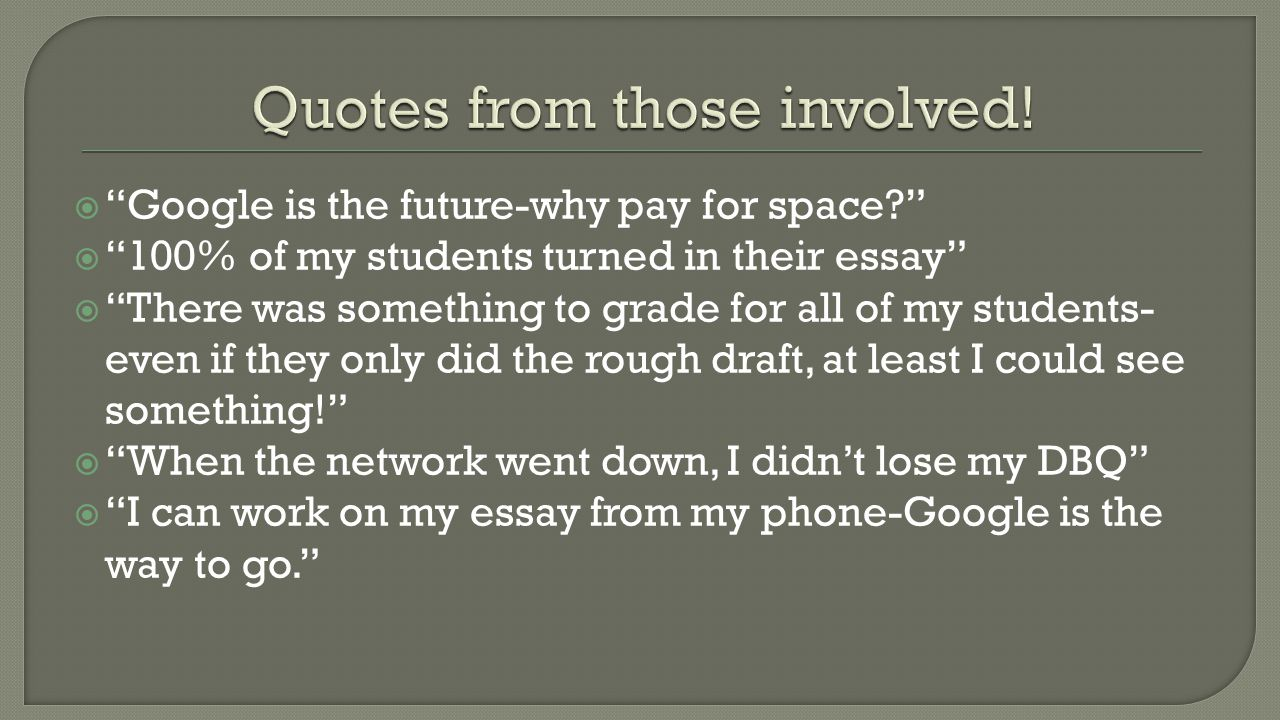  Google is the future-why pay for space?  100% of my students turned in their essay  There was something to grade for all of my students- even if they only did the rough draft, at least I could see something!  When the network went down, I didn't lose my DBQ  I can work on my essay from my phone-Google is the way to go.