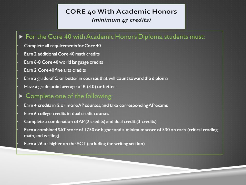 For the Core 40 with Academic Honors Diploma, students must: Complete all requirements for Core 40 Earn 2 additional Core 40 math credits Earn 6-8 Core 40 world language credits Earn 2 Core 40 fine arts credits Earn a grade of C or better in courses that will count toward the diploma Have a grade point average of B (3.0) or better  Complete one of the following: Earn 4 credits in 2 or more AP courses, and take corresponding AP exams Earn 6 college credits in dual credit courses Complete a combination of AP (2 credits) and dual credit (3 credits) Earn a combined SAT score of 1750 or higher and a minimum score of 530 on each (critical reading, math, and writing) Earn a 26 or higher on the ACT (including the writing section)