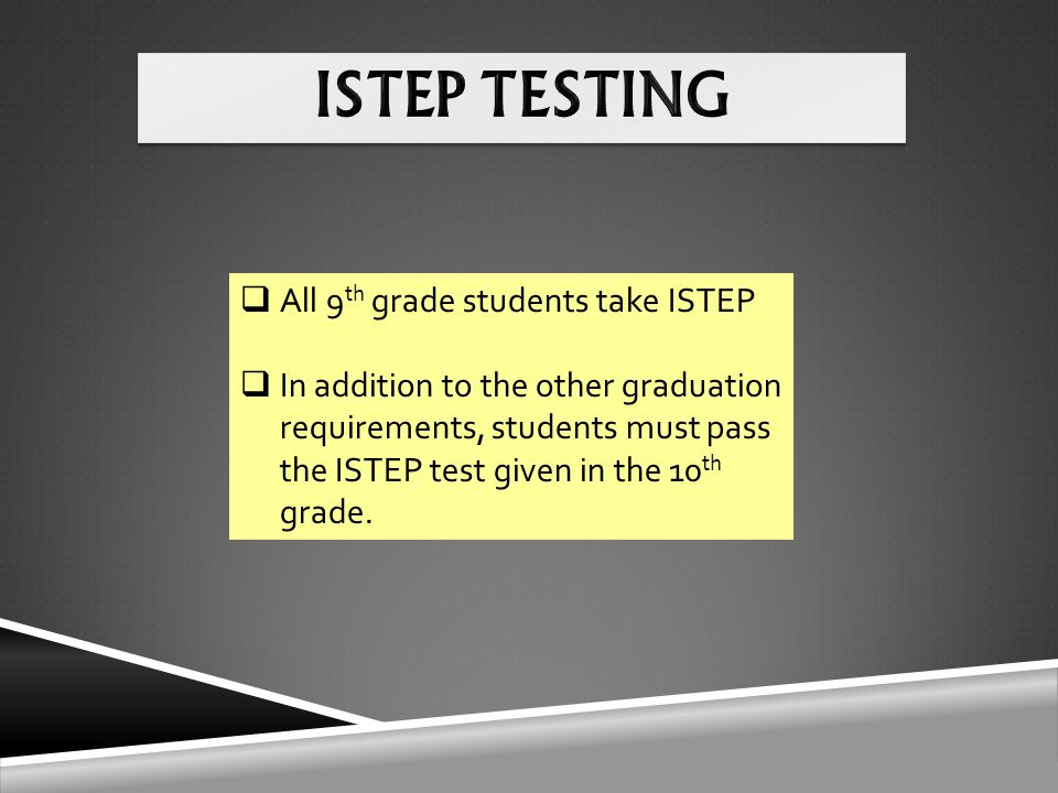  All 9 th grade students take ISTEP  In addition to the other graduation requirements, students must pass the ISTEP test given in the 10 th grade.