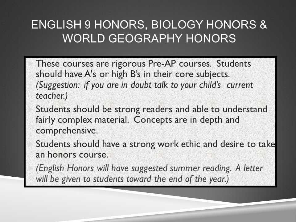 ENGLISH 9 HONORS, BIOLOGY HONORS & WORLD GEOGRAPHY HONORS  These courses are rigorous Pre-AP courses.