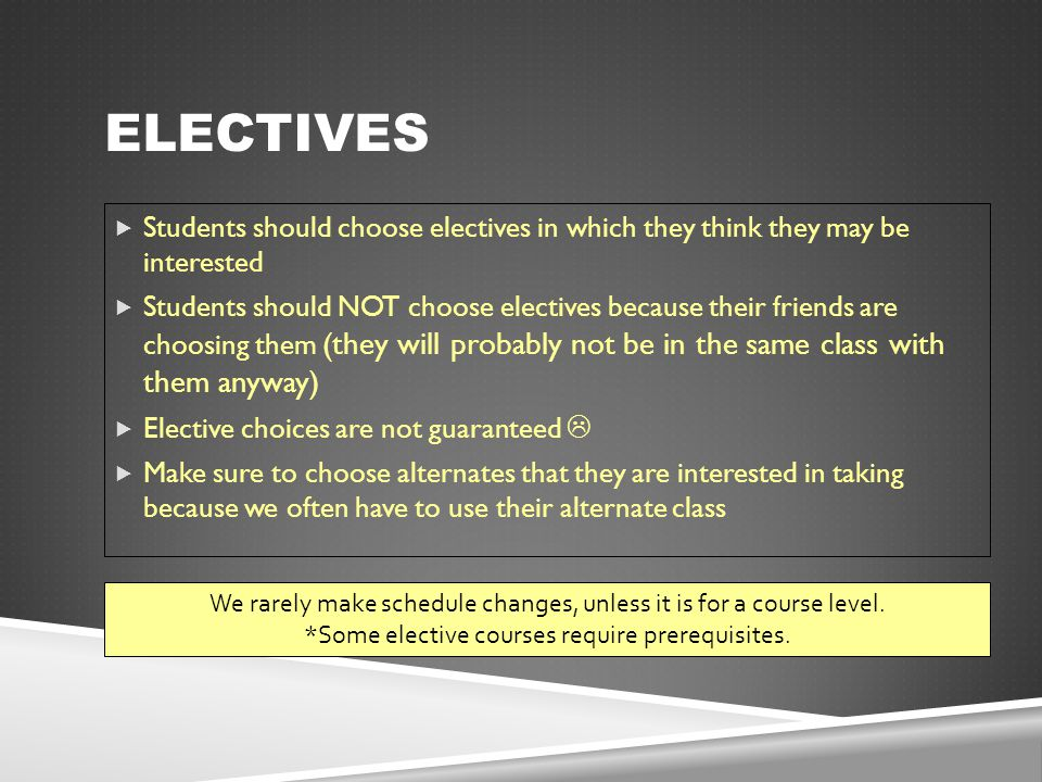ELECTIVES  Students should choose electives in which they think they may be interested  Students should NOT choose electives because their friends a