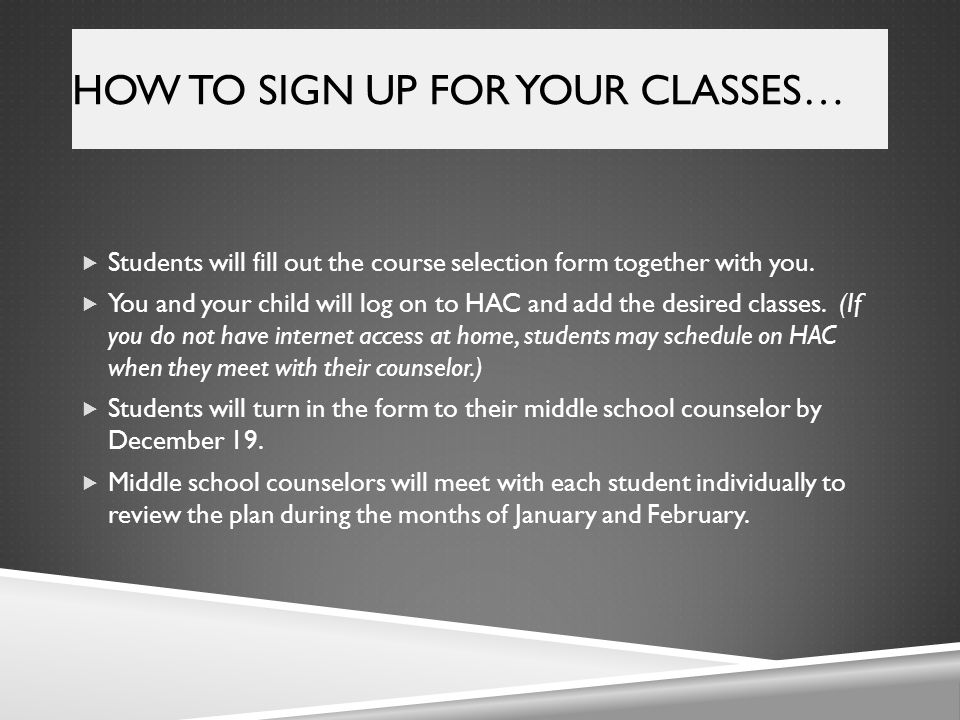 HOW TO SIGN UP FOR YOUR CLASSES…  Students will fill out the course selection form together with you.  You and your child will log on to HAC and add