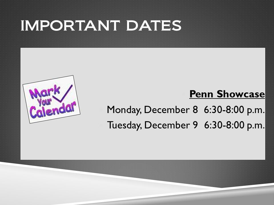 IMPORTANT DATES Penn Showcase Monday, December 8 6:30-8:00 p.m. Tuesday, December 9 6:30-8:00 p.m.