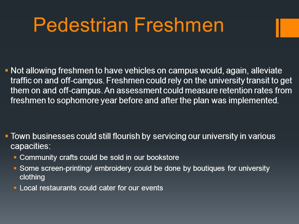 Pedestrian Freshmen  Not allowing freshmen to have vehicles on campus would, again, alleviate traffic on and off-campus.