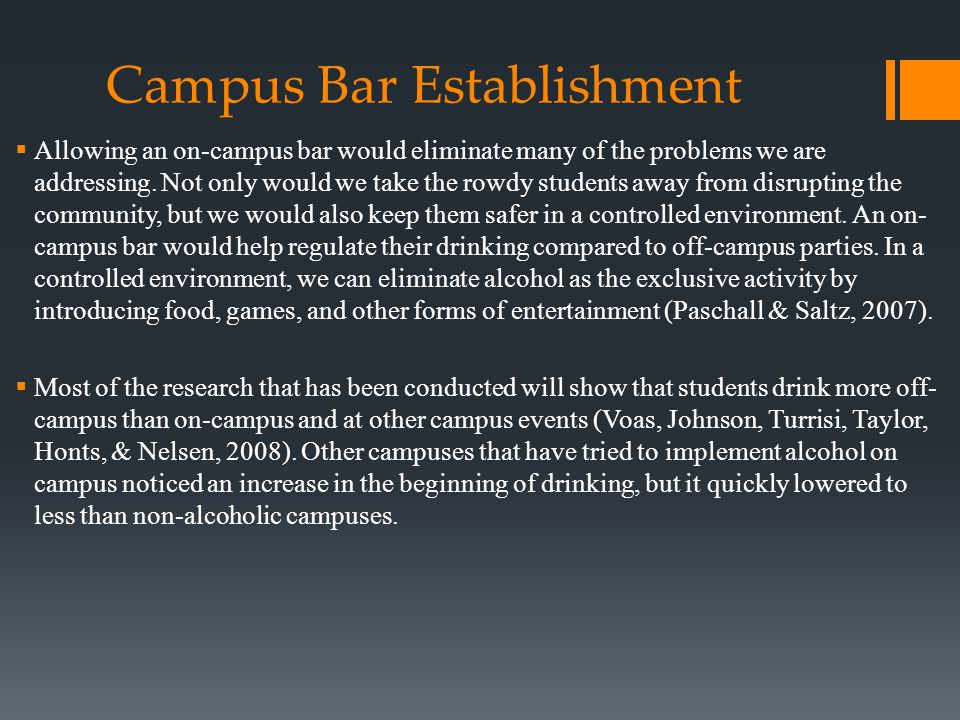 Campus Bar Establishment  Allowing an on-campus bar would eliminate many of the problems we are addressing.