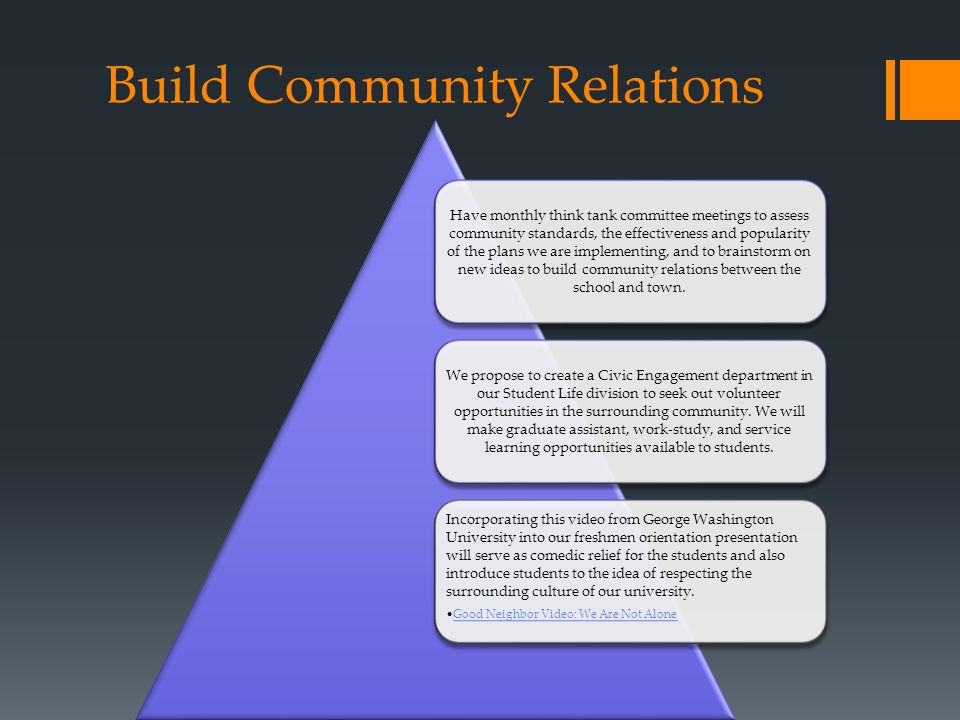 Build Community Relations Have monthly think tank committee meetings to assess community standards, the effectiveness and popularity of the plans we are implementing, and to brainstorm on new ideas to build community relations between the school and town.