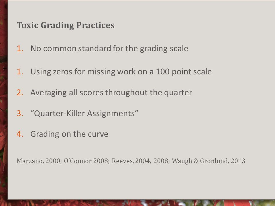 Toxic Grading Practices 1.No common standard for the grading scale 1.Using zeros for missing work on a 100 point scale 2.Averaging all scores throughout the quarter 3. Quarter-Killer Assignments 4.Grading on the curve Marzano, 2000; O'Connor 2008; Reeves, 2004, 2008; Waugh & Gronlund, 2013