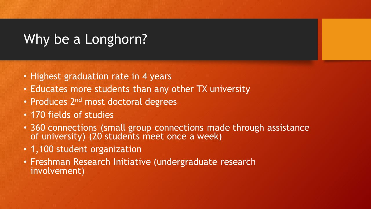 Why be a Longhorn? Highest graduation rate in 4 years Educates more students than any other TX university Produces 2 nd most doctoral degrees 170 fiel