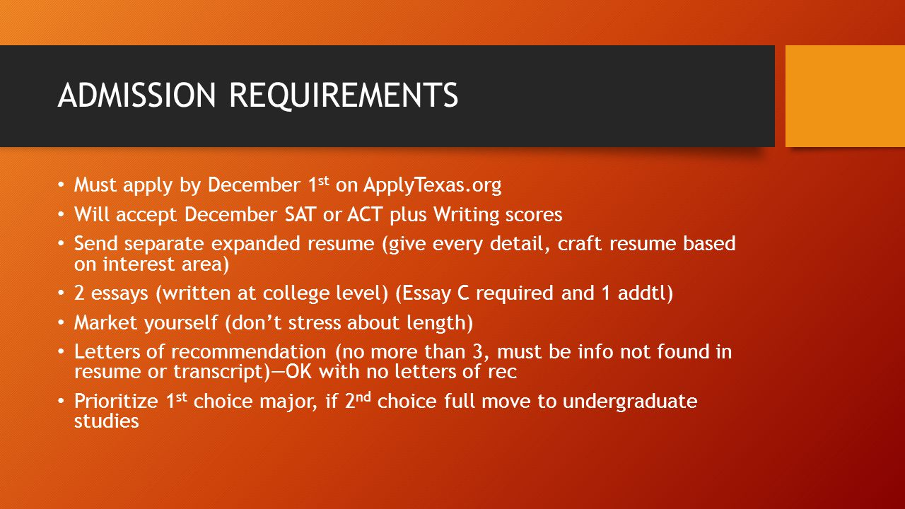 ADMISSION REQUIREMENTS Must apply by December 1 st on ApplyTexas.org Will accept December SAT or ACT plus Writing scores Send separate expanded resume (give every detail, craft resume based on interest area) 2 essays (written at college level) (Essay C required and 1 addtl) Market yourself (don't stress about length) Letters of recommendation (no more than 3, must be info not found in resume or transcript)—OK with no letters of rec Prioritize 1 st choice major, if 2 nd choice full move to undergraduate studies