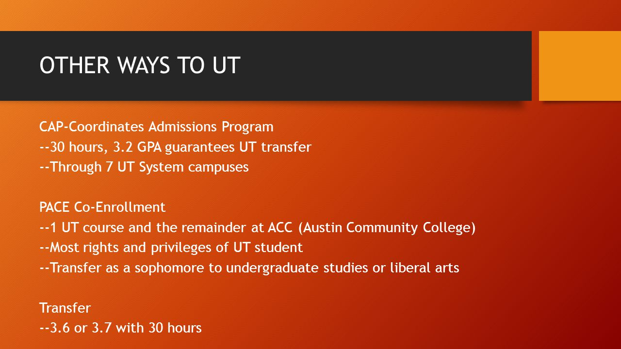 OTHER WAYS TO UT CAP-Coordinates Admissions Program --30 hours, 3.2 GPA guarantees UT transfer --Through 7 UT System campuses PACE Co-Enrollment --1 UT course and the remainder at ACC (Austin Community College) --Most rights and privileges of UT student --Transfer as a sophomore to undergraduate studies or liberal arts Transfer --3.6 or 3.7 with 30 hours