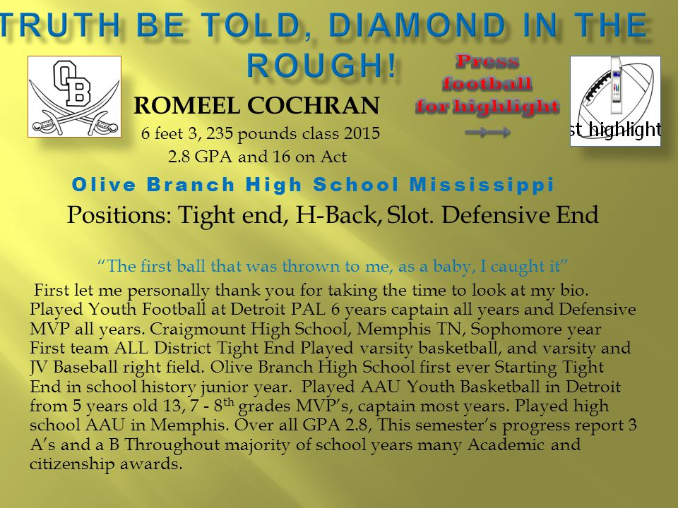 ROMEEL COCHRAN 6 feet 3, 235 pounds class 2015 2.8 GPA and 16 on Act Olive Branch High School Mississippi Positions: Tight end, H-Back, Slot.