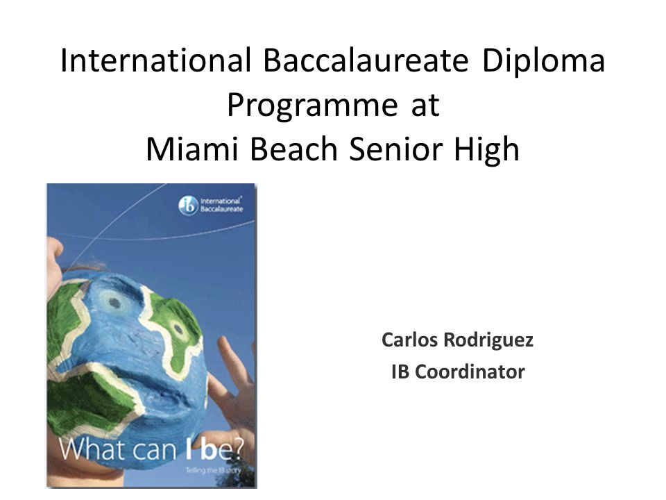 International Baccalaureate Diploma Programme at Miami Beach Senior High Carlos Rodriguez IB Coordinator