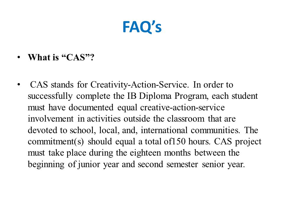 FAQ's What is CAS . CAS stands for Creativity-Action-Service.