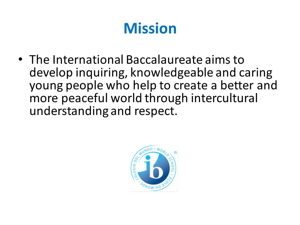 Mission The International Baccalaureate aims to develop inquiring, knowledgeable and caring young people who help to create a better and more peaceful world through intercultural understanding and respect.