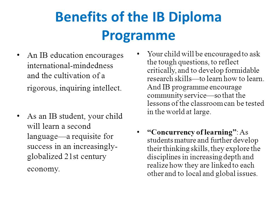 Benefits of the IB Diploma Programme An IB education encourages international-mindedness and the cultivation of a rigorous, inquiring intellect.