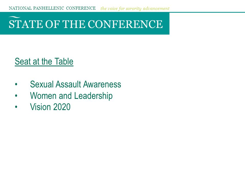 STATE OF THE CONFERENCE NATIONAL PANHELLENIC CONFERENCE the voice for sorority advancement Seat at the Table Sexual Assault Awareness Women and Leadership Vision 2020