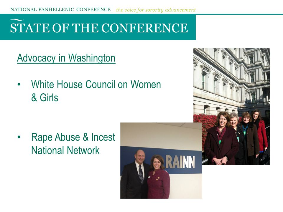 STATE OF THE CONFERENCE NATIONAL PANHELLENIC CONFERENCE the voice for sorority advancement Advocacy in Washington White House Council on Women & Girls Rape Abuse & Incest National Network