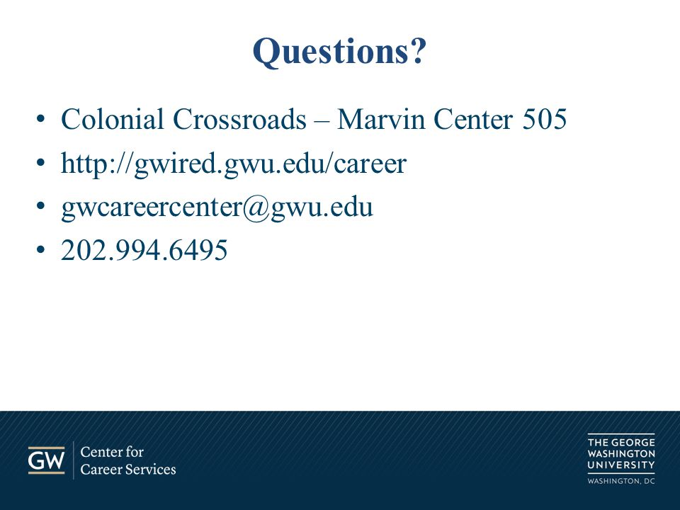 Colonial Crossroads – Marvin Center 505 http://gwired.gwu.edu/career gwcareercenter@gwu.edu 202.994.6495 Questions?