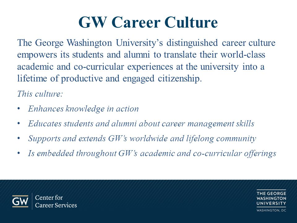 The George Washington University's distinguished career culture empowers its students and alumni to translate their world-class academic and co-curricular experiences at the university into a lifetime of productive and engaged citizenship.