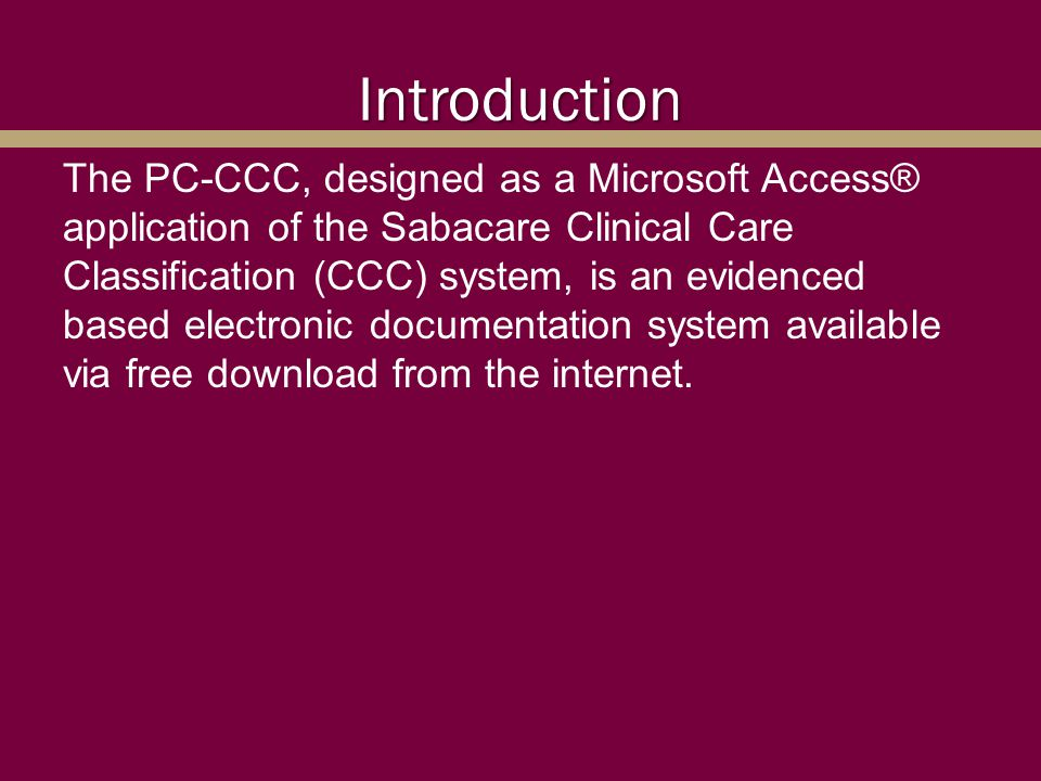 Introduction The PC-CCC, designed as a Microsoft Access® application of the Sabacare Clinical Care Classification (CCC) system, is an evidenced based
