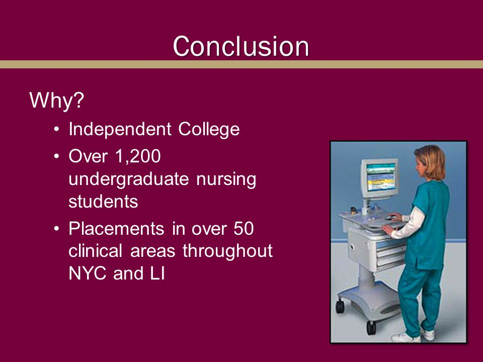Conclusion Why? Independent College Over 1,200 undergraduate nursing students Placements in over 50 clinical areas throughout NYC and LI