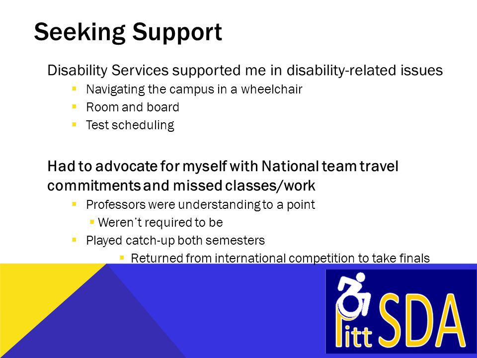 Seeking Support Disability Services supported me in disability-related issues  Navigating the campus in a wheelchair  Room and board  Test scheduli